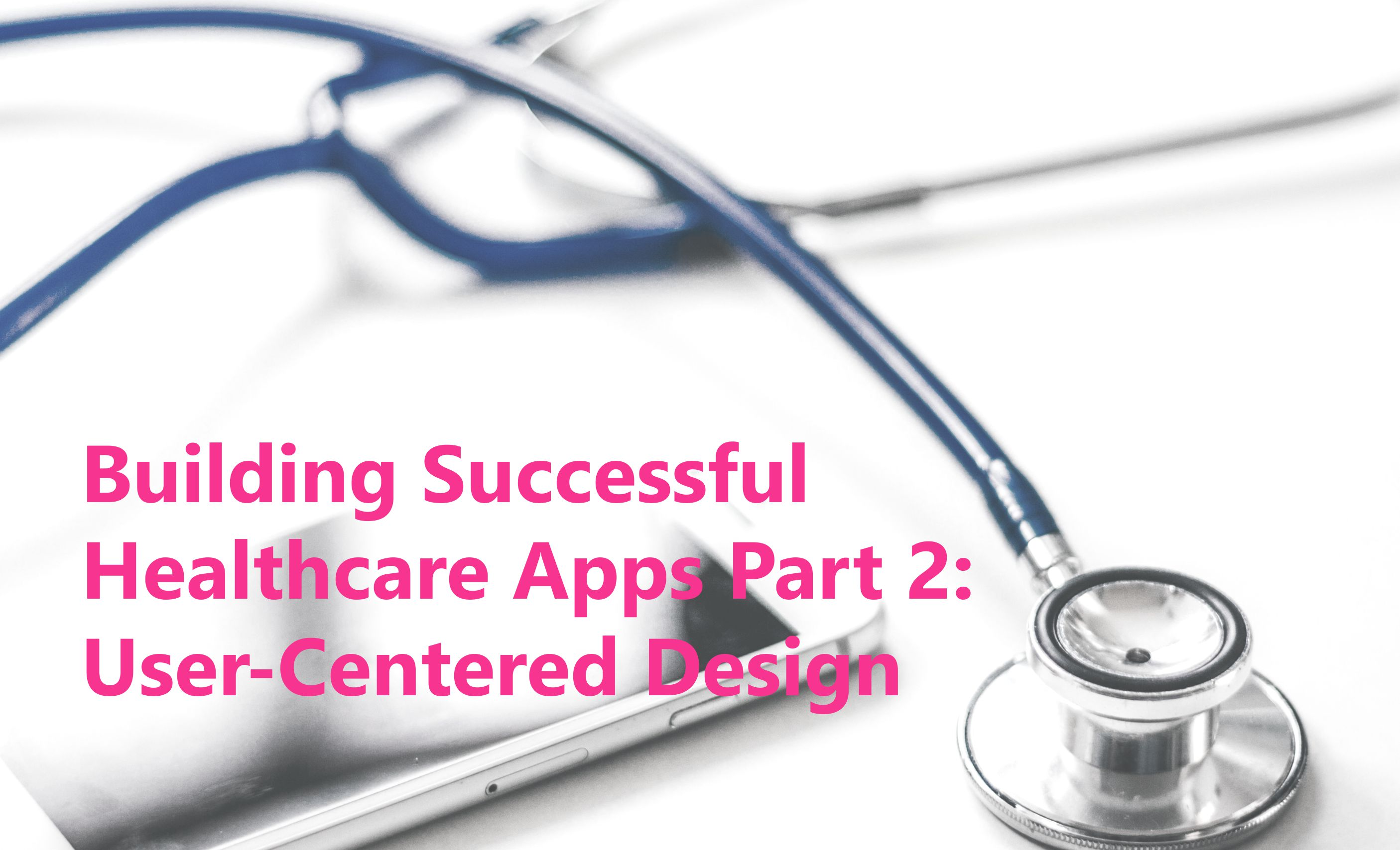 Building Successful Healthcare Apps Part 2: User-Centered Designs for Health